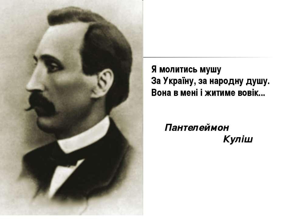 Я молитись мушу За Україну, за народну душу. Вона в мені і житиме вовік... Па...