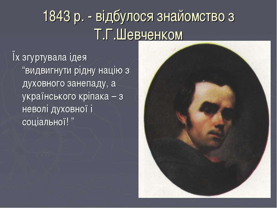 """1843 р. - відбулося знайомство з Т.Г.Шевченком Їх згуртувала ідея """"видвигнути..."""