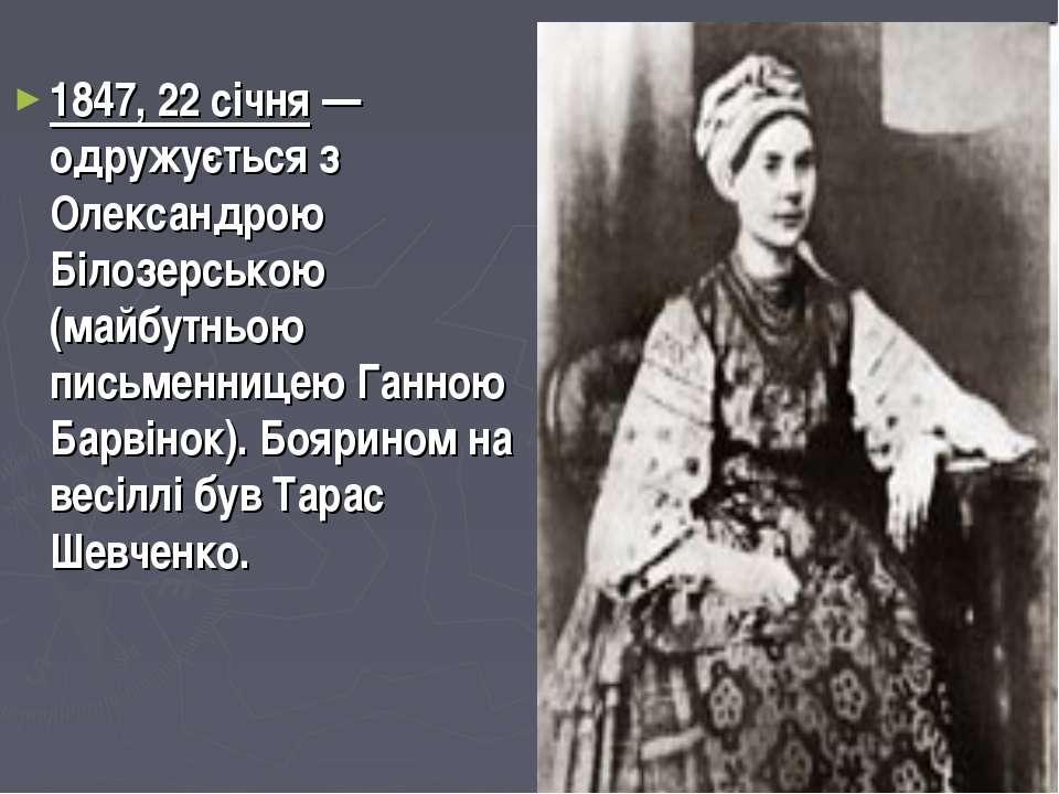 1847, 22 січня — одружується з Олександрою Білозерською (майбутньою письменни...