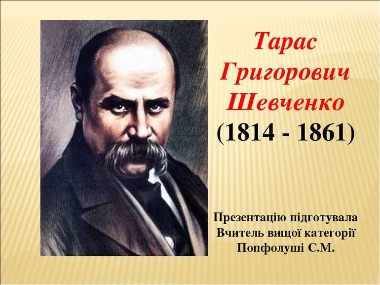 Тарас Григорович Шевченко (1814 - 1861) Презентацію підготувала Вчитель вищої...