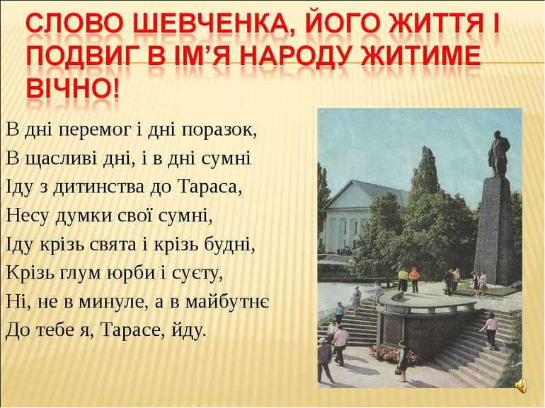 В дні перемог і дні поразок, В щасливі дні, і в дні сумні Іду з дитинства до ...