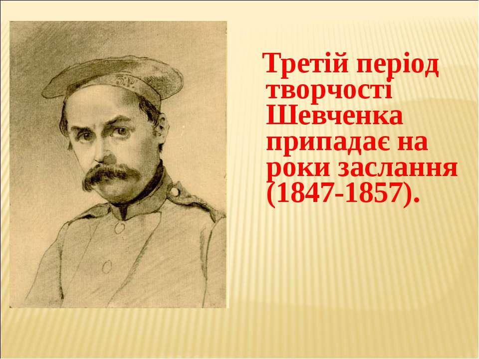 Третій період творчості Шевченка припадає на роки заслання (1847-1857).