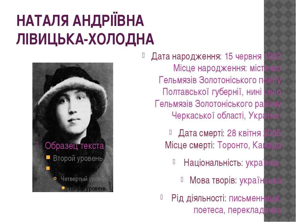 НАТАЛЯ АНДРІЇВНА ЛІВИЦЬКА-ХОЛОДНА Датанародження: 15 червня 1902 Місценарод...