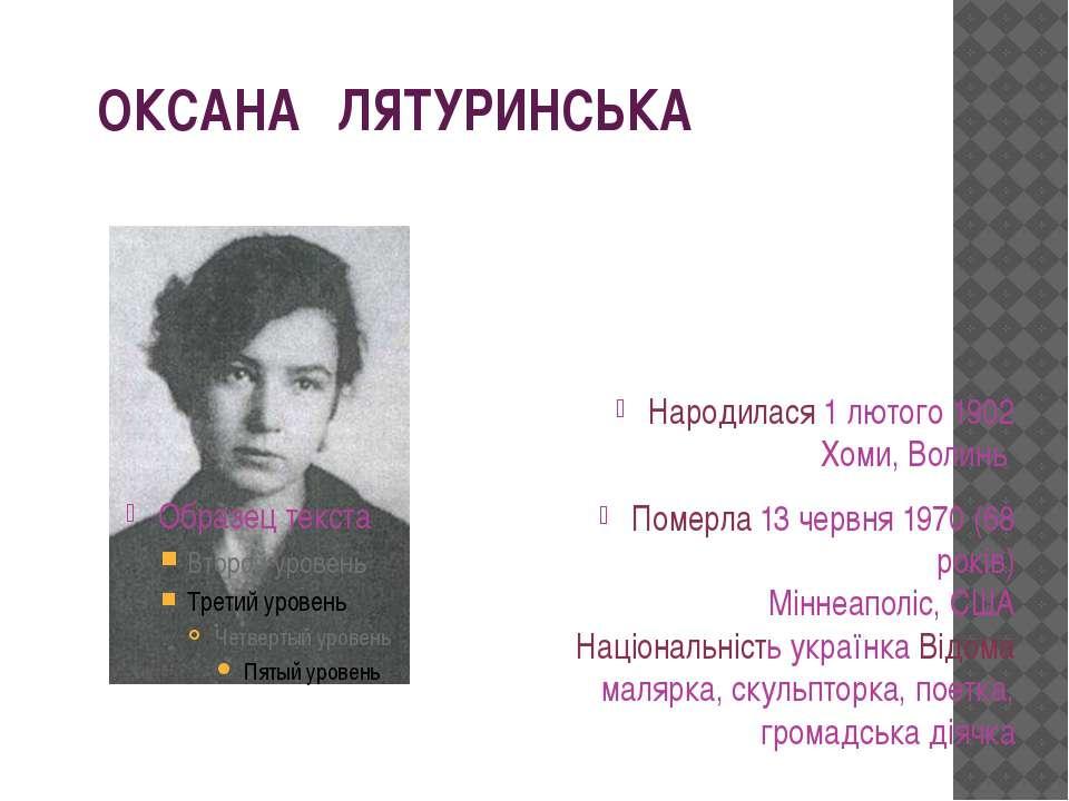 ОКСАНА ЛЯТУРИНСЬКА Народилася 1лютого 1902 Хоми, Волинь Померла 13 червня 19...