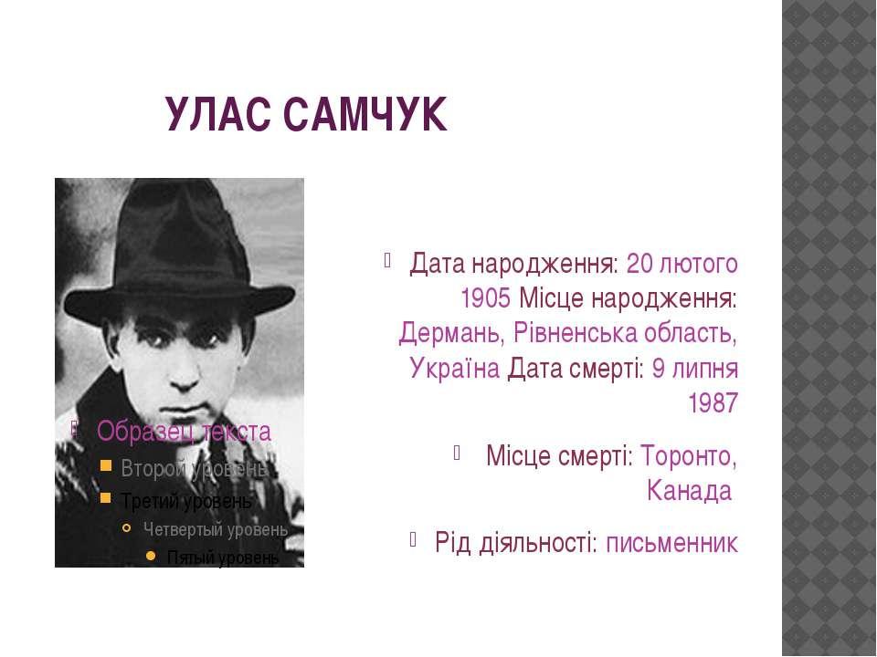 УЛАС САМЧУК Датанародження: 20 лютого 1905 Місценародження: Дермань, Рівнен...