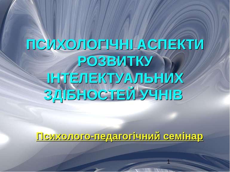 ПСИХОЛОГІЧНІ АСПЕКТИ РОЗВИТКУ ІНТЕЛЕКТУАЛЬНИХ ЗДІБНОСТЕЙ УЧНІВ Психолого-педа...