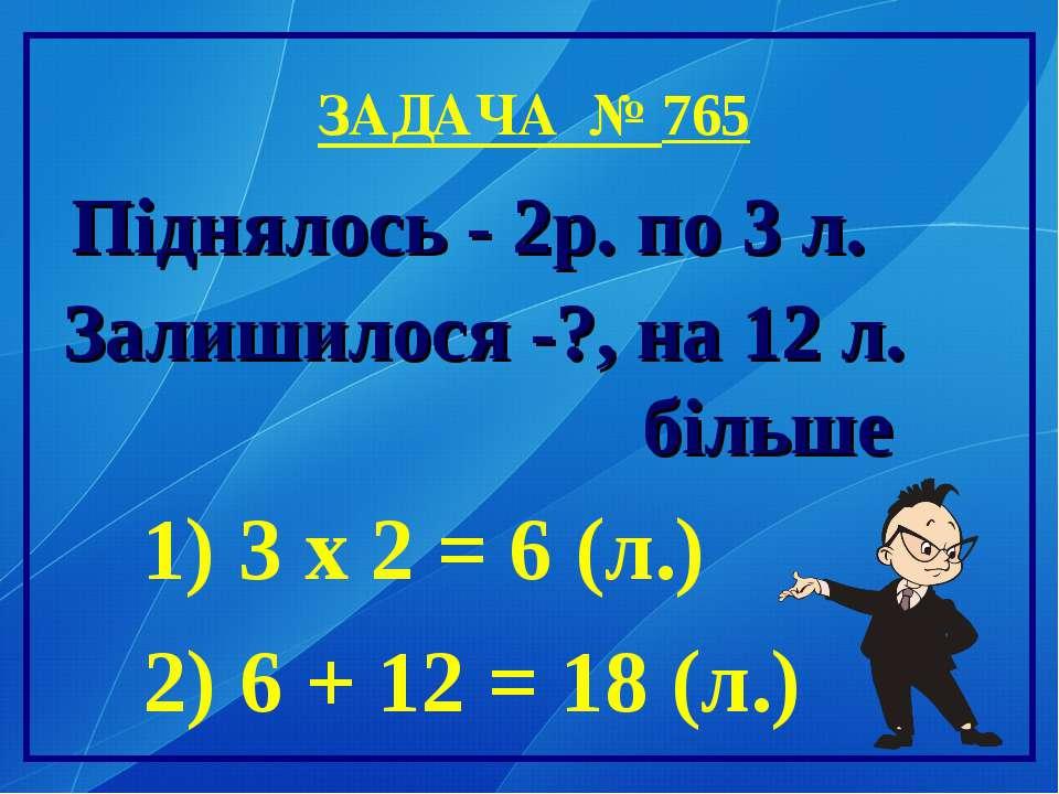 ЗАДАЧА № 765 Піднялось - 2р. по 3 л. Залишилося -?, на 12 л. більше 1) 3 х 2 ...