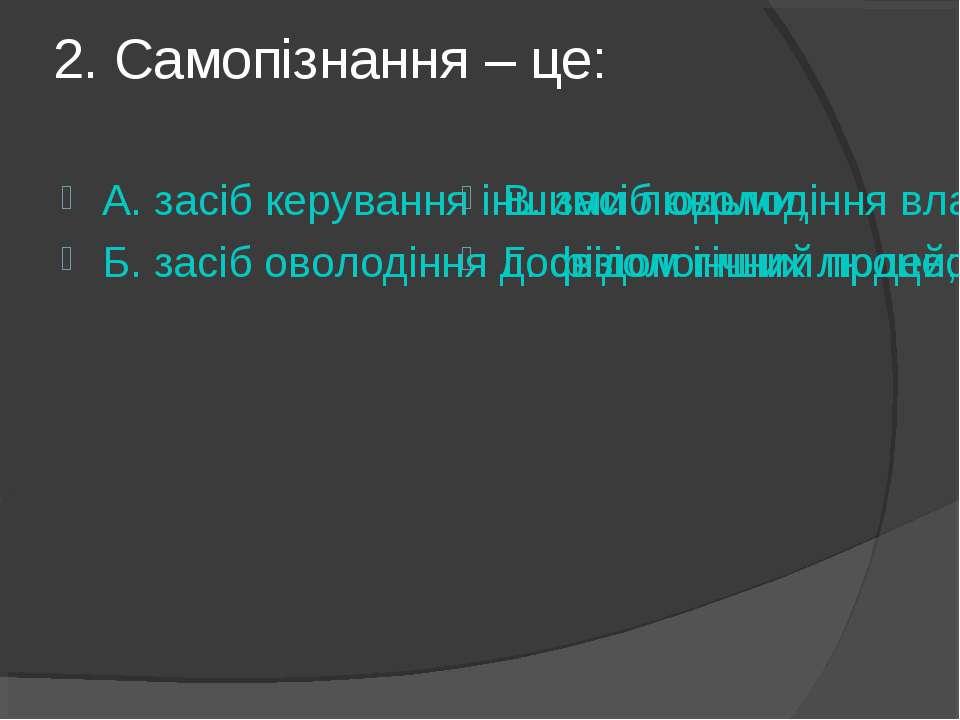 2. Самопізнання – це: А. засіб керування іншими людьми; Б. засіб оволодіння д...