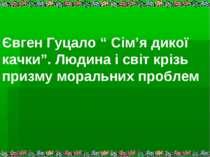 """Євген Гуцало """" Сім'я дикої качки"""". Людина і світ крізь призму моральних проблем"""