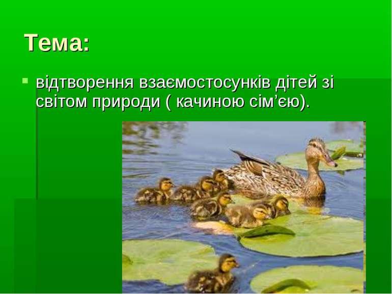 Тема: відтворення взаємостосунків дітей зі світом природи ( качиною сім'єю).