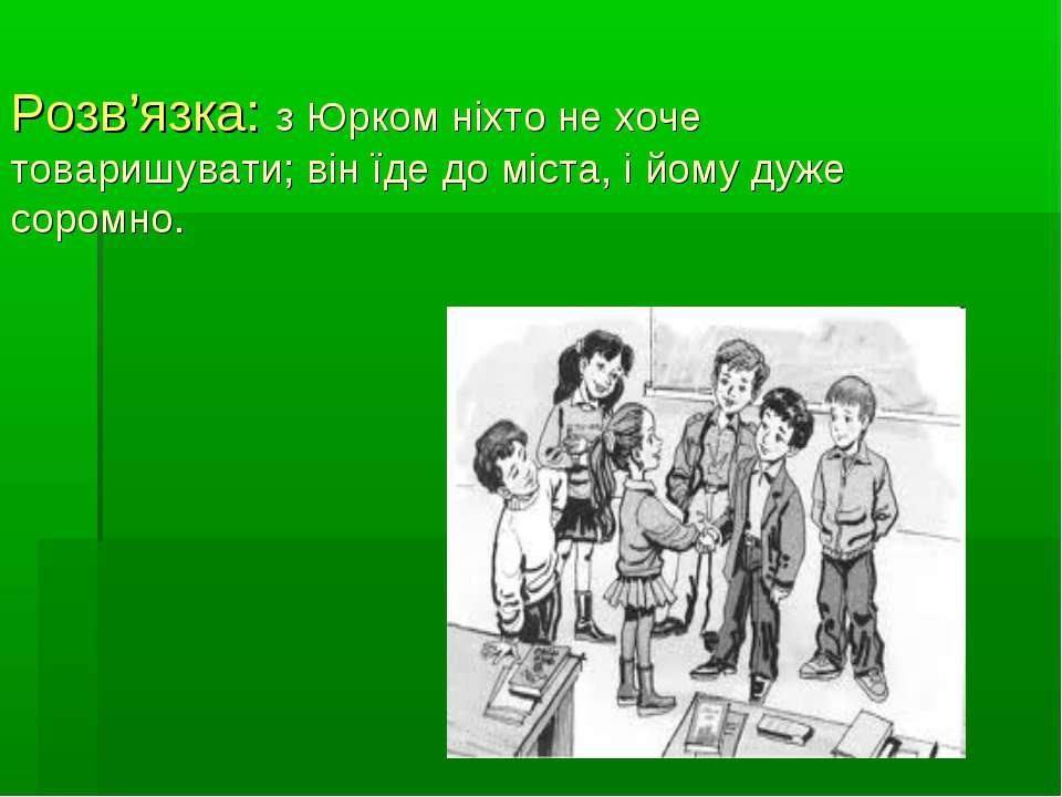 Розв'язка: з Юрком ніхто не хоче товаришувати; він їде до міста, і йому дуже ...