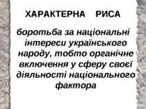 ХАРАКТЕРНА РИСА боротьба за національні інтереси українського народу, тобто о...