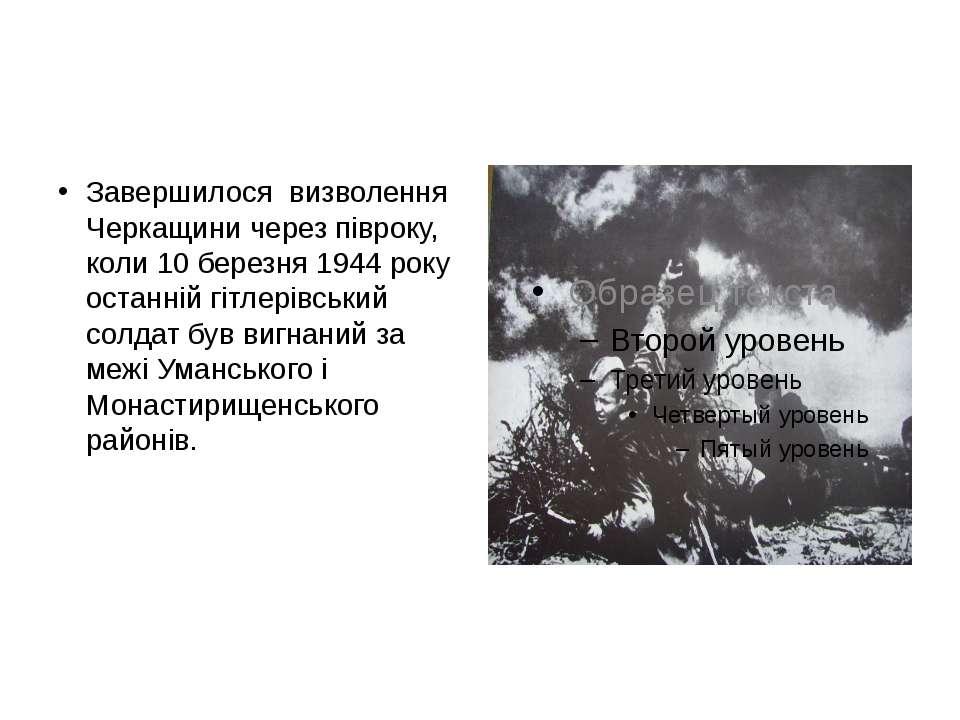 Завершилося визволення Черкащини через півроку, коли 10 березня 1944 року ост...