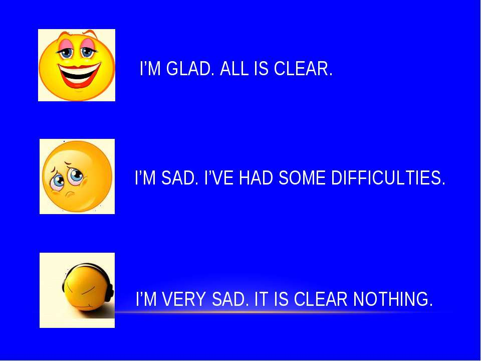 I'M GLAD. ALL IS CLEAR. I'M SAD. I'VE HAD SOME DIFFICULTIES. I'M VERY SAD. IT...