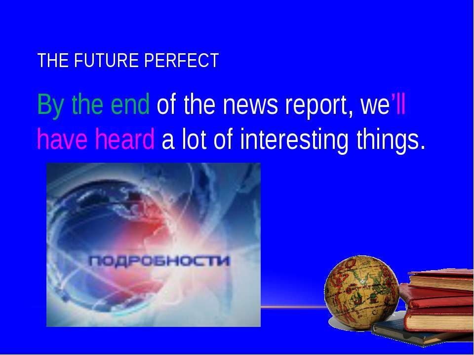 THE FUTURE PERFECT By the end of the news report, we'll have heard a lot of i...