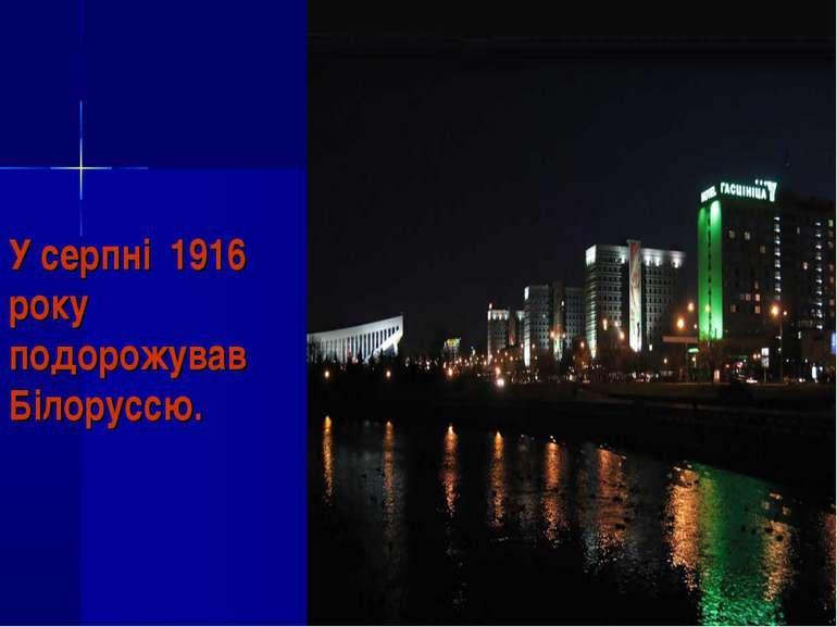 У серпні 1916 року подорожував Білоруссю.