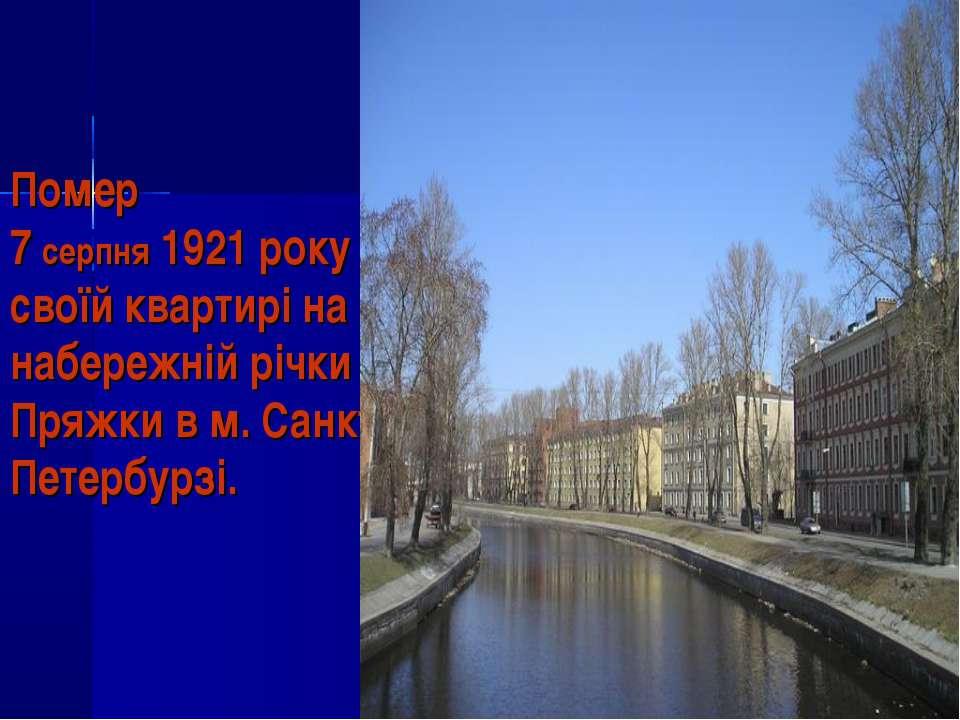 Помер 7 серпня 1921 року в своїй квартирі на набережній річки Пряжки в м. Сан...