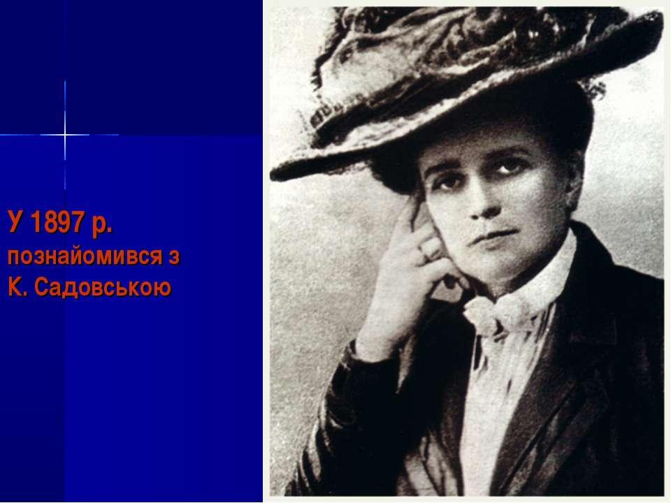 У 1897 р. познайомився з К. Садовською