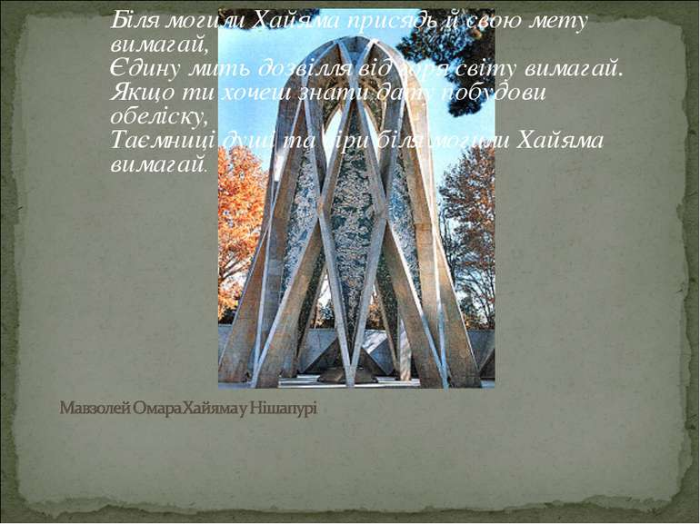 Біля могили Хайяма присядь й свою мету вимагай, Єдину мить дозвілля від горя ...