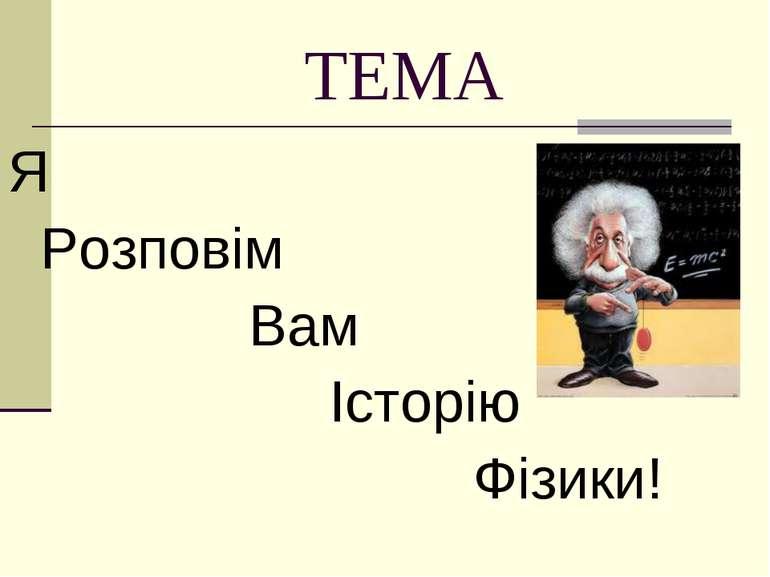 ТЕМА Я Розповім Вам Історію Фізики!