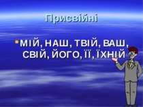 Присвійні МІЙ, НАШ, ТВІЙ, ВАШ, СВІЙ, ЙОГО, ЇЇ, ЇХНІЙ