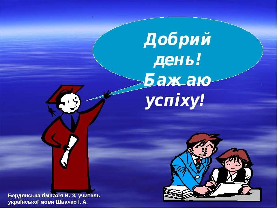 Добрий день! Бажаю успіху! Бердянська гімназія № 3, учитель української мови ...