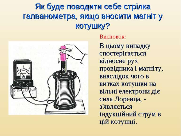 Як буде поводити себе стрілка галванометра, якщо вносити магніт у котушку? Ви...