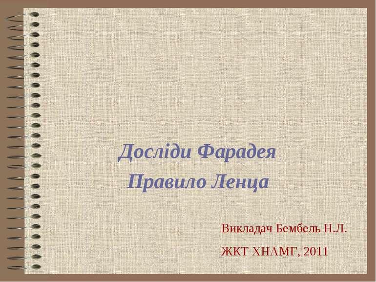 Досліди Фарадея Правило Ленца Викладач Бембель Н.Л. ЖКТ ХНАМГ, 2011
