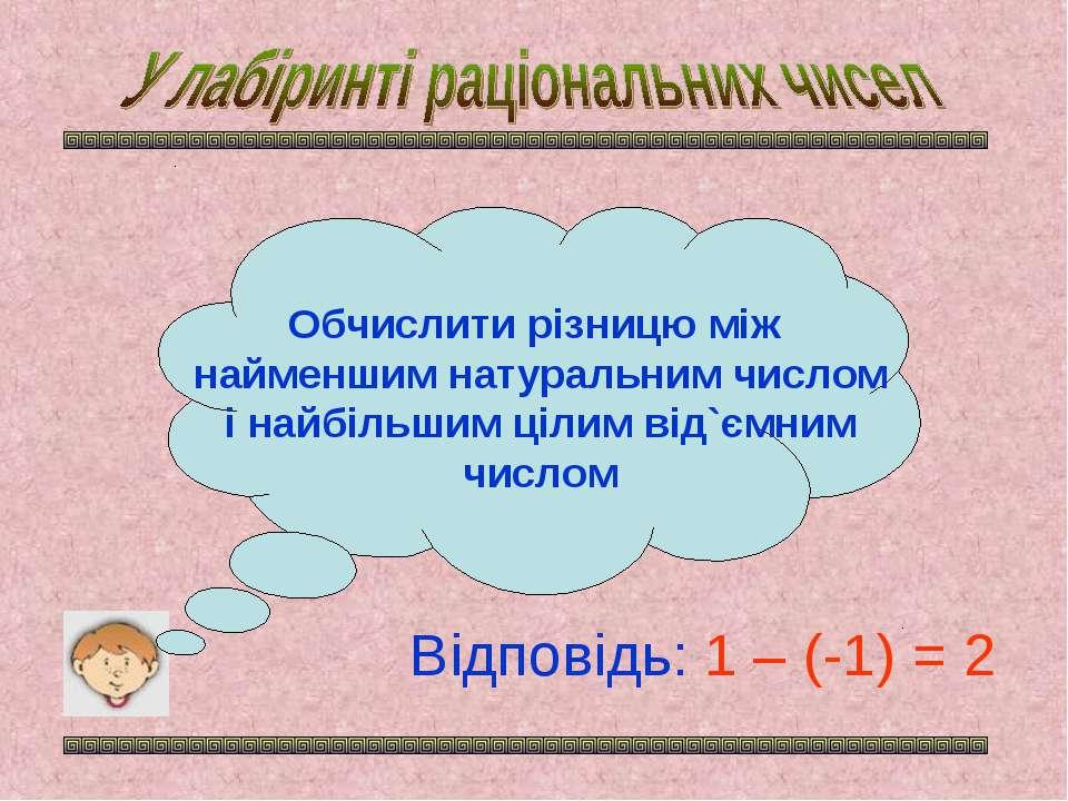 Обчислити різницю між найменшим натуральним числом і найбільшим цілим від`ємн...