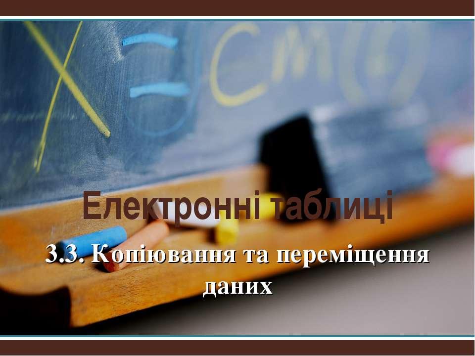 Електронні таблиці 3.3. Копіювання та переміщення даних Презентації Кравчук Г.Т.