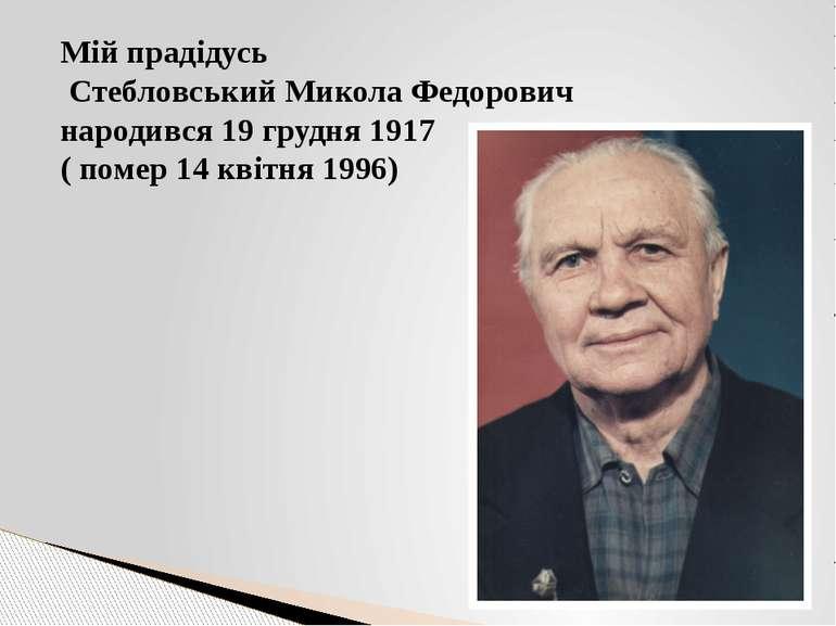 Мій прадідусь Стебловський Микола Федорович народився 19 грудня 1917 ( помер ...