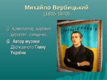 Михайло Вербицький (1815-1870) ▪ Композитор, хоровий диригент, священик. ▪ Ав...
