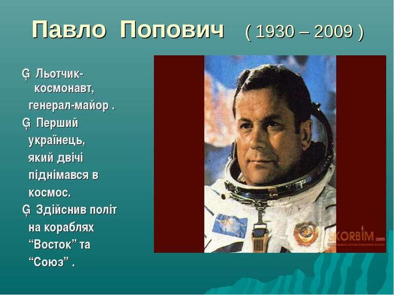 Павло Попович ( 1930 – 2009 ) ▪ Льотчик- космонавт, генерал-майор . ▪ Перший ...