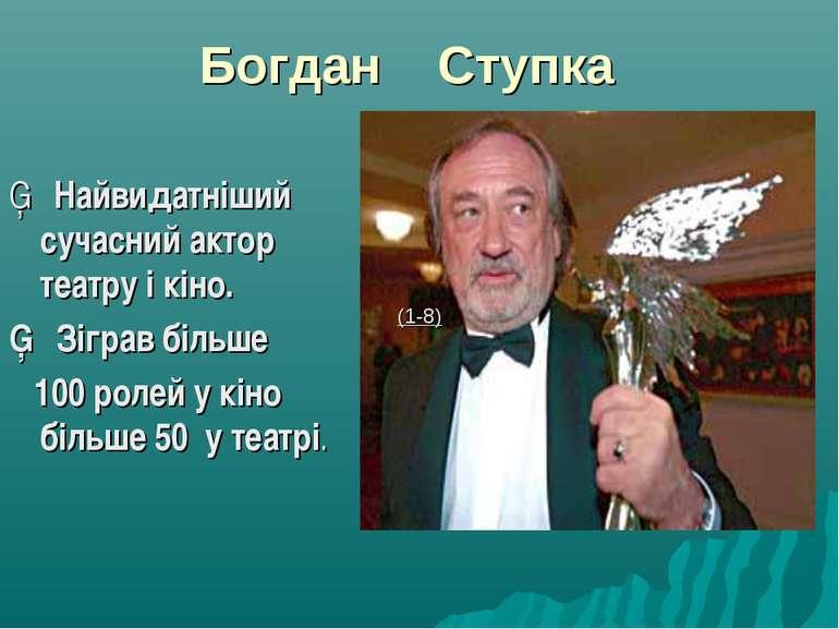 Богдан Ступка ▪ Найвидатніший сучасний актор театру і кіно. ▪ Зіграв більше 1...