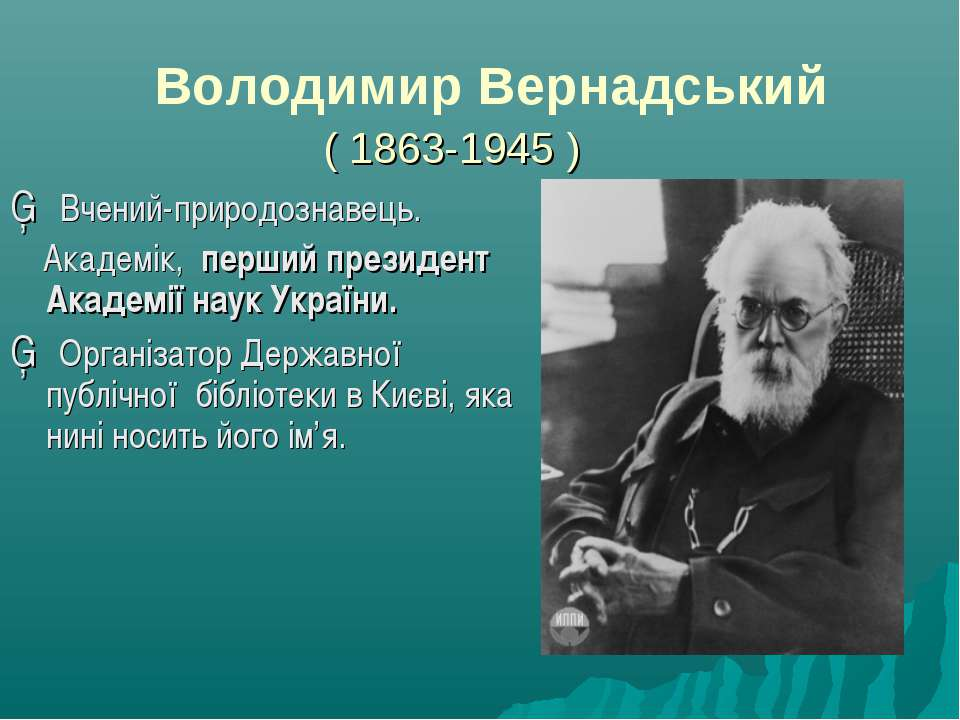 Володимир Вернадський ( 1863-1945 ) ▪ Вчений-природознавець. Академік, перший...