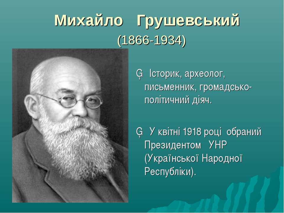 Михайло Грушевський (1866-1934) ▪ Історик, археолог, письменник, громадсько-п...