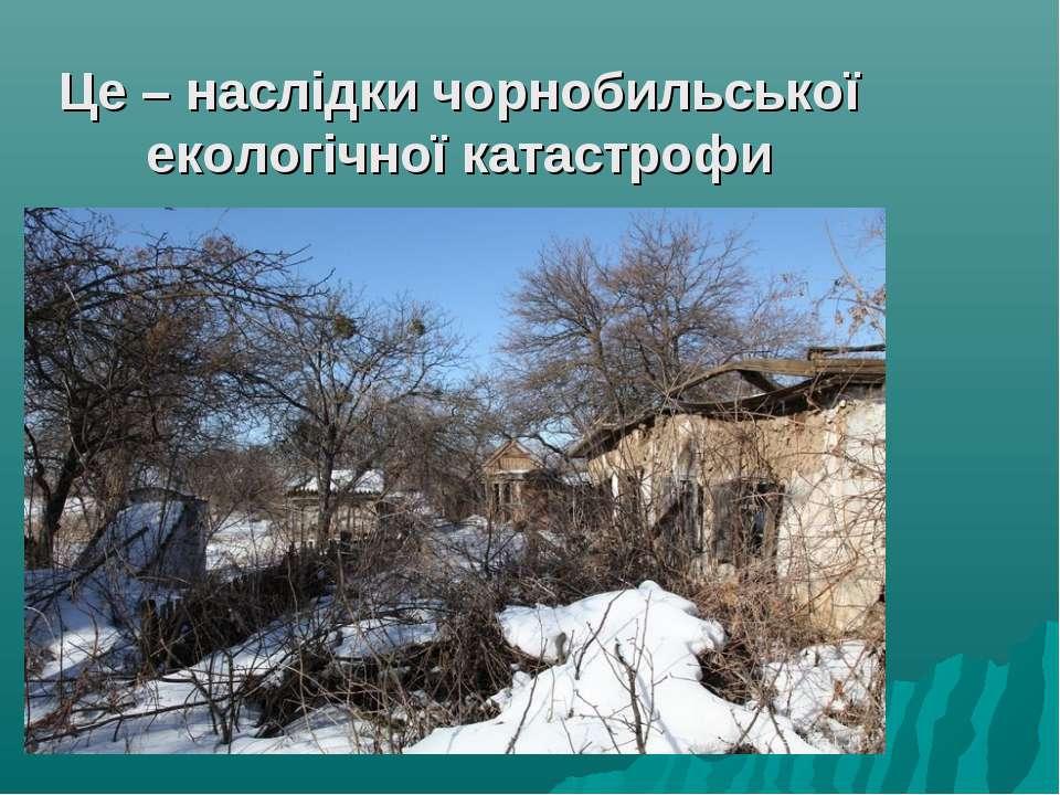 Це – наслідки чорнобильської екологічної катастрофи