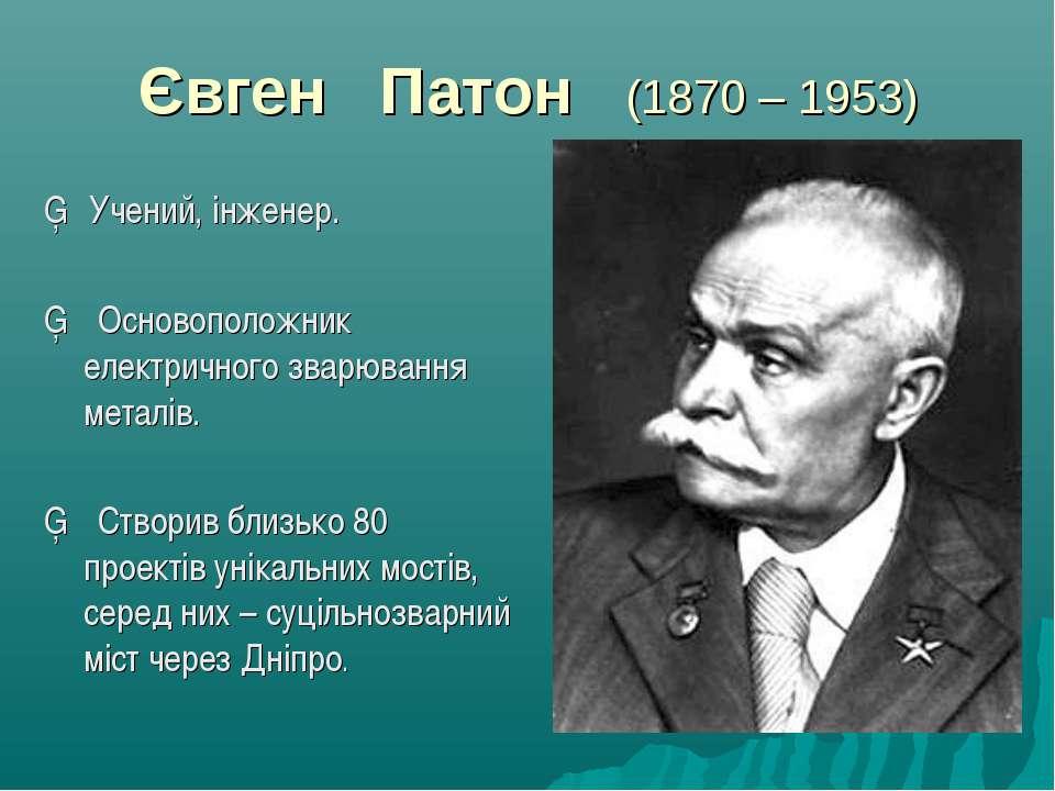 Євген Патон (1870 – 1953) ▪ Учений, інженер. ▪ Основоположник електричного зв...