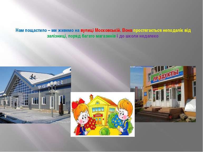 Нам пощастило – ми живемо на вулиці Московській. Вона простягається неподалік...