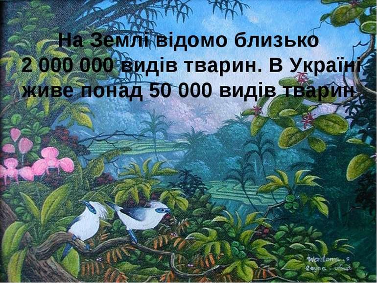 На Землі відомо близько 2 000 000 видів тварин. В Україні живе понад 50 000 в...