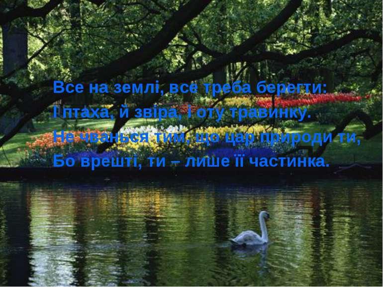 Все на землі, все треба берегти: І птаха, й звіра, і оту травинку. Не чванься...