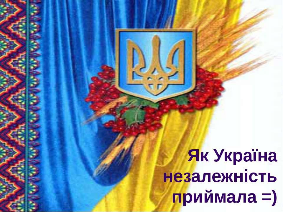 Як Україна незалежність приймала =)
