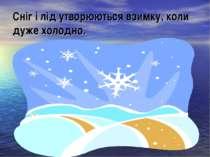 Сніг і лід утворюються взимку, коли дуже холодно.