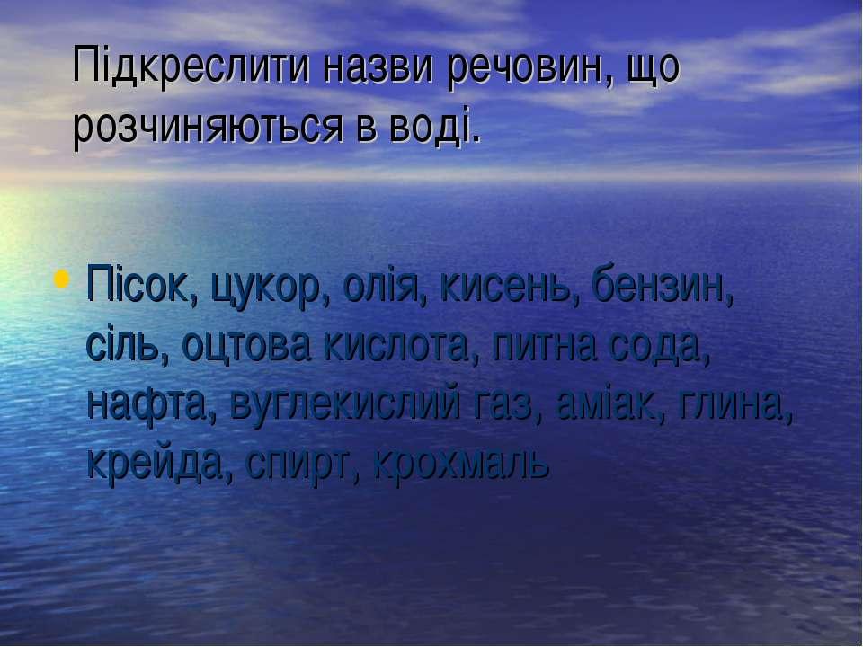 Підкреслити назви речовин, що розчиняються в воді. Пісок, цукор, олія, кисень...
