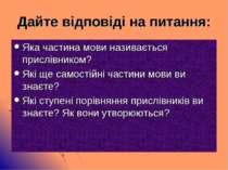 Дайте відповіді на питання: Яка частина мови називається прислівником? Які ще...