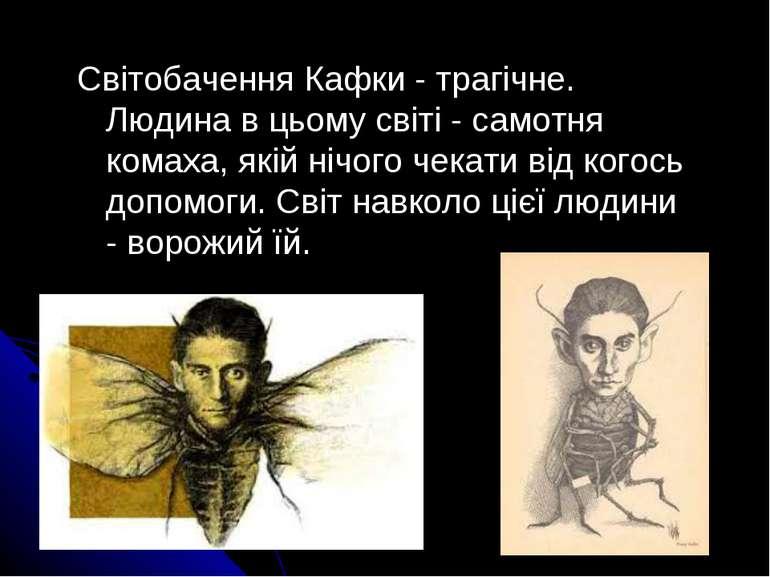 Світобачення Кафки - трагічне. Людина в цьому світі - самотня комаха, якій ні...