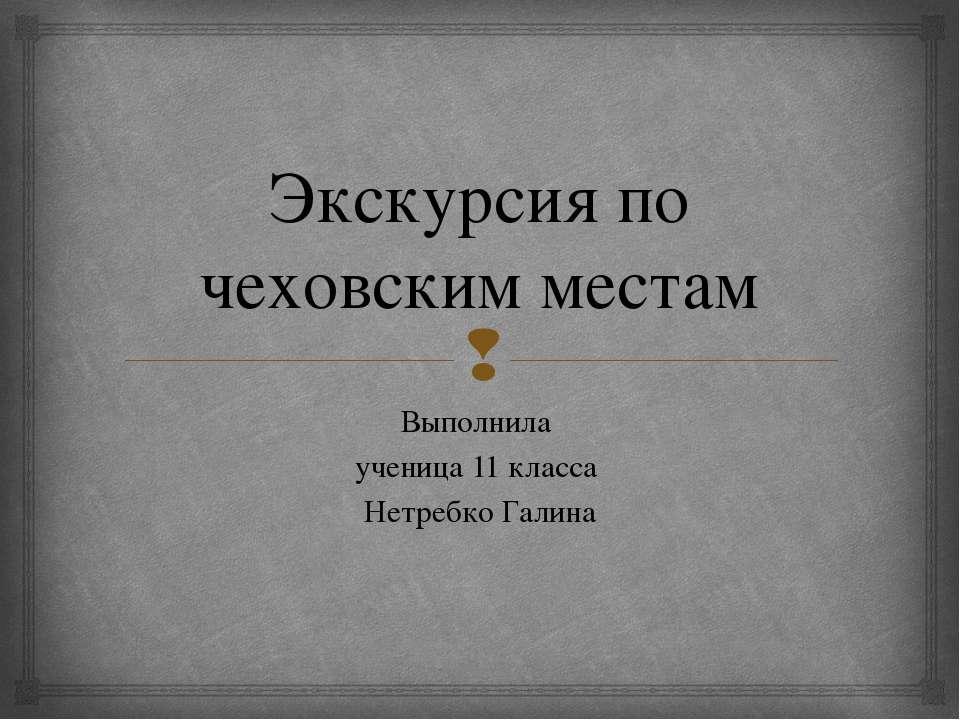 Экскурсия по чеховским местам Выполнила ученица 11 класса Нетребко Галина