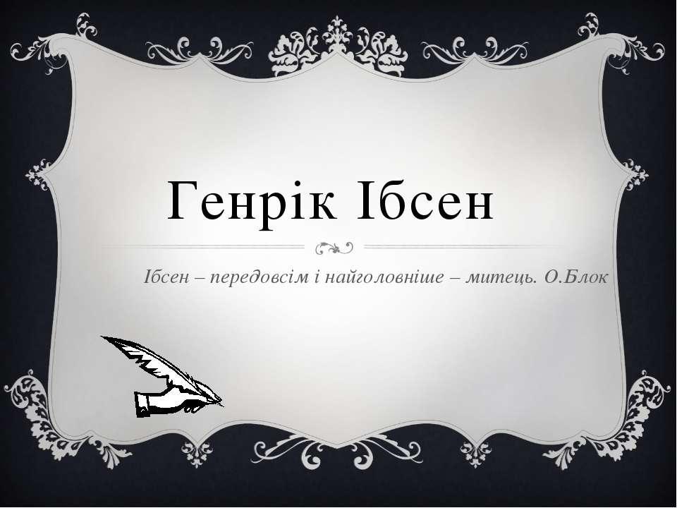 Генрік Ібсен Ібсен – передовсім і найголовніше – митець. О.Блок