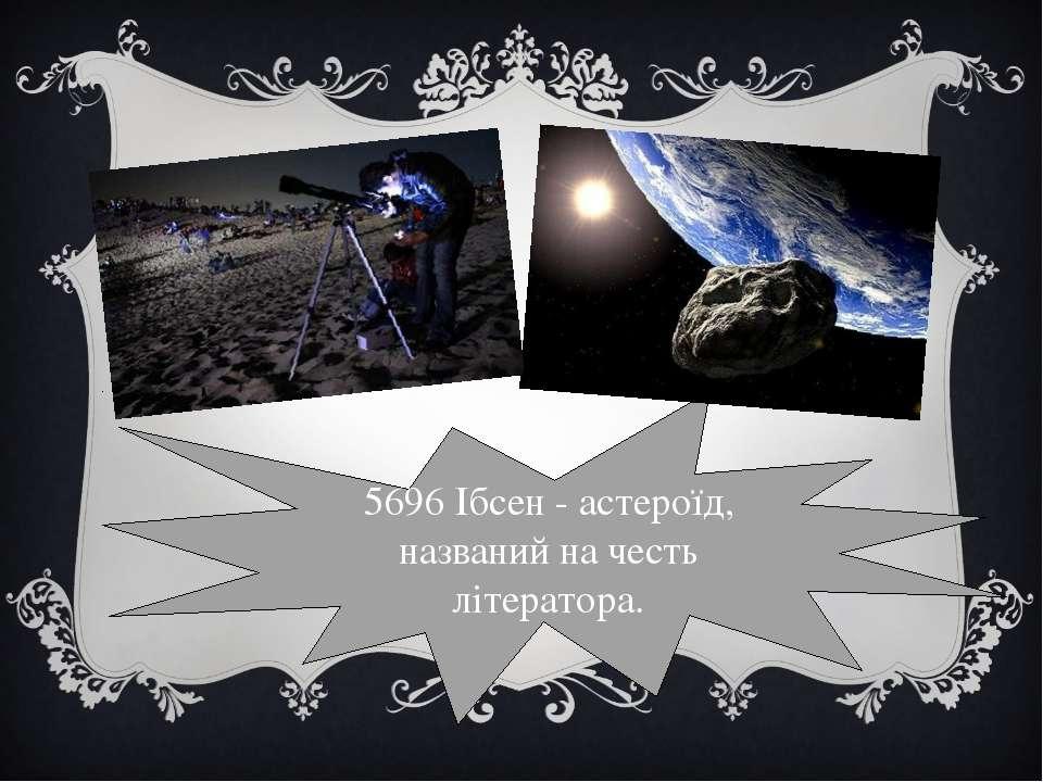 5696 Ібсен- астероїд, названий на честь літератора.