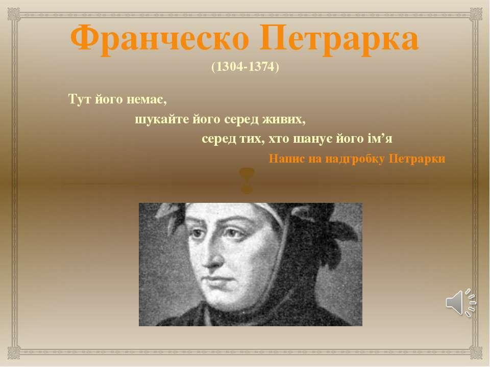 Франческо Петрарка (1304-1374) Тут його немає, шукайте його серед живих, сере...